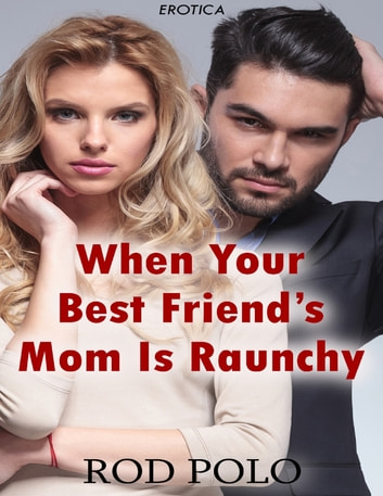 When Your Best Friend's Mom Is Raunchy (Erotica) ebook by Rod Polo
