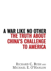 A War Like No Other - The Truth About China's Challenge to America ebook by Richard C. Bush,Michael E. O'Hanlon