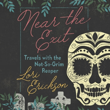 Near the Exit - Travels with the Not-So-Grim Reaper audiobook by Lori Erickson