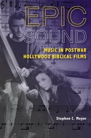 Epic Sound - Music in Postwar Hollywood Biblical Films ebook by Stephen C. Meyer
