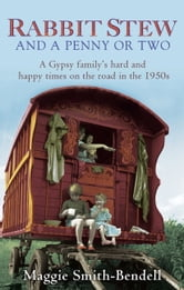 Rabbit Stew and a Penny or Two - A Gypsy Family's Hard Times and Happy Times on the Road in the 1950s ebook by Maggie Smith-Bendell