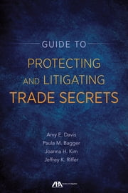 Guide to Protecting and Litigating Trade Secrets - From Legislation to Implementation to Litigation ebook by Amy E. Davis,Jeffrey K. Riffer,Joanna H. Kim,Paula M. Bagger