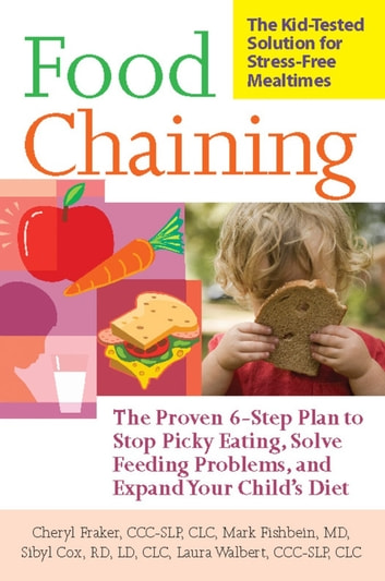 Food Chaining - The Proven 6-Step Plan to Stop Picky Eating, Solve Feeding Problems, and Expand Your Child's Diet ebook by Cheri Fraker,Mark Fishbein,Sibyl Cox,Laura Walbert