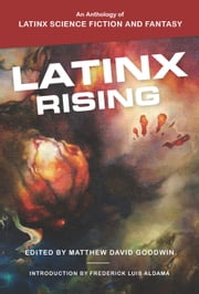 Latinx Rising - An Anthology of Latinx Science Fiction and Fantasy ebook by Matthew David Goodwin, Frederick Luis Aldama