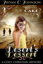 The Desert's Dessert: A Cozy Christian Mystery ebook by Jwyan C. Johnson
