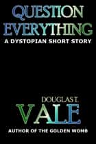 Question Everything ebook by Douglas T. Vale