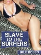 Slave to the Surfers: A Rough Beach Gangbang Short ebook by Julie Bosso