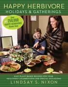 Happy Herbivore Holidays & Gatherings - Easy Plant-Based Recipes for Your Healthiest Celebrations and Special Occasions ebook by Lindsay S. Nixon