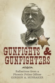 Gunfights & Gunfighters - Reflections from a Phoenix Police Officer ebook by Gordon A. Hunsaker