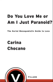 Do You Love Me or Am I Just Paranoid? - The Serial Monogamist's Guide to Love ebook by Carina Chocano
