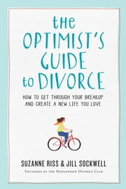 The Optimist's Guide to Divorce - How to Get Through Your Breakup and Create a New Life You Love ebook by Suzanne Riss, Jill Sockwell