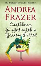 Caribbean Sunset with a Yellow Parrot - Belchester Chronicle ebook by Andrea Frazer