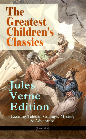 The Greatest Children's Classics – Jules Verne Edition: 16 Exciting Tales of Courage, Mystery & Adventure (Illustrated) - Twenty Thousand Leagues Under the Sea, Around the World in Eighty Days, The Mysterious Island, Journey to the Center of the Earth, From Earth to Moon, Dick Sand - A Captain at Fifteen... ebook by Jules Verne