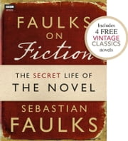 Faulks on Fiction (Includes 4 FREE Vintage Classics): Great British Characters and the Secret Life of the Novel ebook by Sebastian Faulks