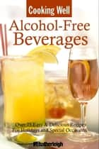 Cooking Well: Alcohol-Free Beverages - Over 150 Easy & Delicious All-Occasion Drink Recipes ebook by June Eding