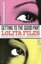 Getting to the Good Part ebook by Lolita Files