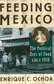 Feeding Mexico - The Political Uses of Food since 1910 ebook by