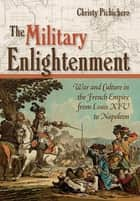 The Military Enlightenment - War and Culture in the French Empire from Louis XIV to Napoleon ebook by Christy L. Pichichero