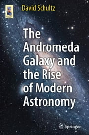 The Andromeda Galaxy and the Rise of Modern Astronomy ebook by David Schultz