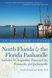 Explorer's Guide North Florida & the Florida Panhandle: Includes St. Augustine, Panama City, Pensacola, and Jacksonville (Second Edition) (Explorer's Complete) ebook by Sandra Friend,Kathy Wolf
