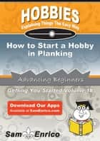 How to Start a Hobby in Planking - How to Start a Hobby in Planking ebook by Florance Mayhew