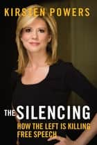 The Silencing - How the Left is Killing Free Speech ebook by Kirsten Powers