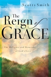 The Reign of Grace - The Delignts and Demands of God's Love ebook by Scotty Smith