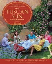 The Tuscan Sun Cookbook - Recipes from Our Italian Kitchen ebook by Frances Mayes,Edward Mayes