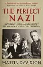 The Perfect Nazi - Uncovering My SS Grandfather's Secret Past and How Hitler Seduced a Generation ebook by Martin Davidson
