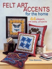 Felt Art Accents for the Home: 44 Elegant, Yet Easy, Projects ebook by Trice Boerens
