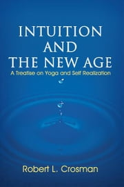 Intuition and The New Age - A Treatise on Yoga and Self Realization ebook by Robert L. Crosman