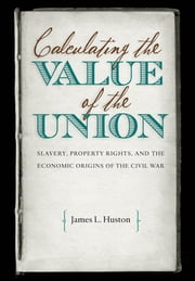 Calculating the Value of the Union - Slavery, Property Rights, and the Economic Origins of the Civil War ebook by James L. Huston