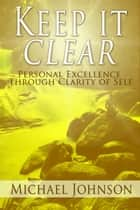 Keep it Clear: Personal Excellence Through Clarity of Self eBook by Michael Johnson