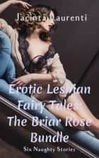 Erotic Lesbian Fairy Tales: The Briar Rose Bundle ebook by