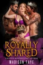 Royally Shared ebook by Madison Faye