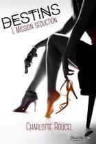 Destins, tome 1 : Mission séduction ebook by Charlotte Roucel