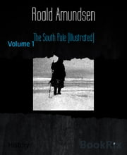 The South Pole (Illustrated) - Volume 1 ebook by Roald Amundsen