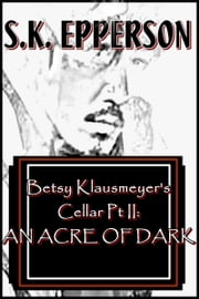 Betsy Klausmeyer's Cellar Pt II: An Acre of Dark ebook by S.K. Epperson