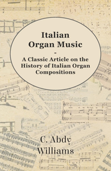 Italian Organ Music - A Classic Article on the History of Italian Organ Compositions ebook by C. Abdy Williams