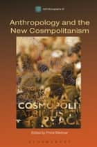 Anthropology and the New Cosmopolitanism - Rooted, Feminist and Vernacular Perspectives ebook by Pnina Werbner