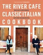 The River Cafe Classic Italian Cookbook ebook by Rose Gray, Ruth Rogers