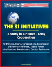 The 31 Initiatives: A Study in Air Force - Army Cooperation - Air Defense, Rear Area Operations, Suppression of Enemy Air Defenses, Special Forces, Joint Munitions Development, Combat Techniques ebook by Progressive Management