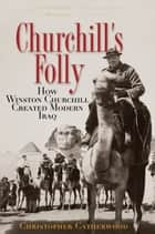Churchill's Folly - How Winston Churchill Created Modern Iraq ebook by Christopher Catherwood