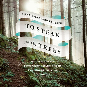 To Speak for the Trees - My Life's Journey from Ancient Celtic Wisdom to a Healing Vision of the Forest audiobook by Diana Beresford-Kroeger