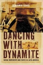 Dancing with Dynamite - Social Movements and States in Latin America ebook by Benjamin Dangl
