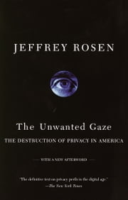 The Unwanted Gaze - The Destruction of Privacy in America ebook by Jeffrey Rosen