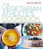 The Vegetarian Athlete's Cookbook - More Than 100 Delicious Recipes for Active Living ebook by MS Anita Bean