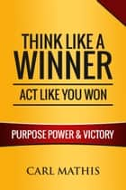 Think Like a Winner, Act Like You Won: Unleashing Power, Purpose, and Victory in Your Life eBook by Carl Mathis