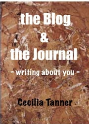 The Blog & the Journal - Writing About You - ebook by Cecilia Tanner