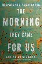 The Morning They Came For Us: Dispatches from Syria ebook by Janine di Giovanni